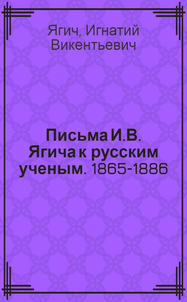 Письма И.В. Ягича к русским ученым. 1865-1886