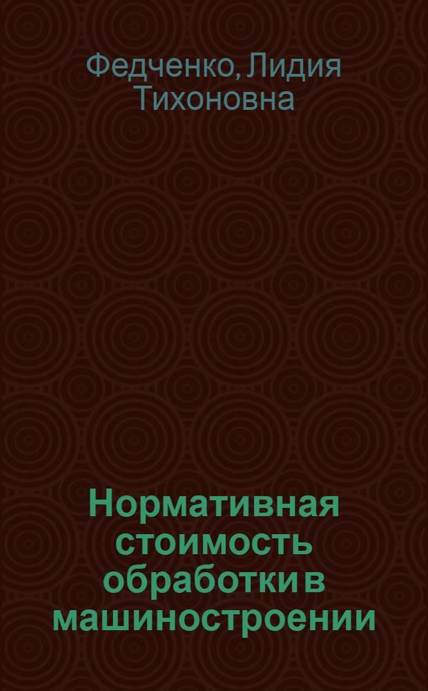 Нормативная стоимость обработки в машиностроении : Из опыта заводов угольного машиностроения Донецкого совнархоза