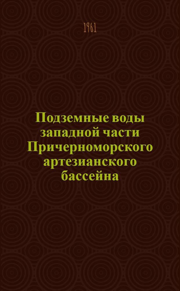 Подземные воды западной части Причерноморского артезианского бассейна : (Условия распространения, использование, палеогидрогеология и геотермия)