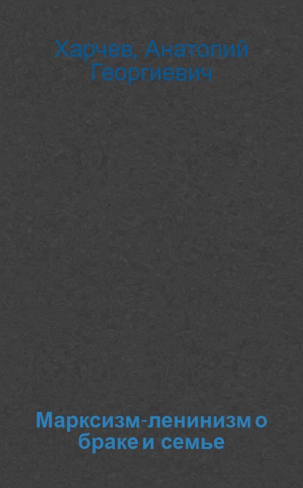 Марксизм-ленинизм о браке и семье : (Материалы к семинарскому занятию по курсу диалект. и ист. материализма)
