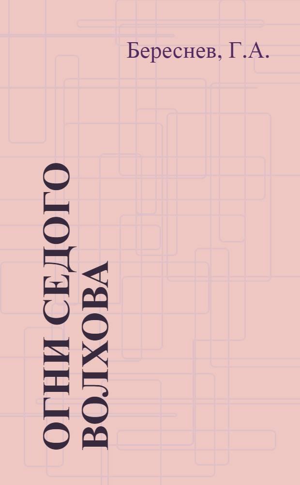 Огни седого Волхова : О строительстве Волховской ГЭС, возглавляемом гл. инж. Г.О. Графтио