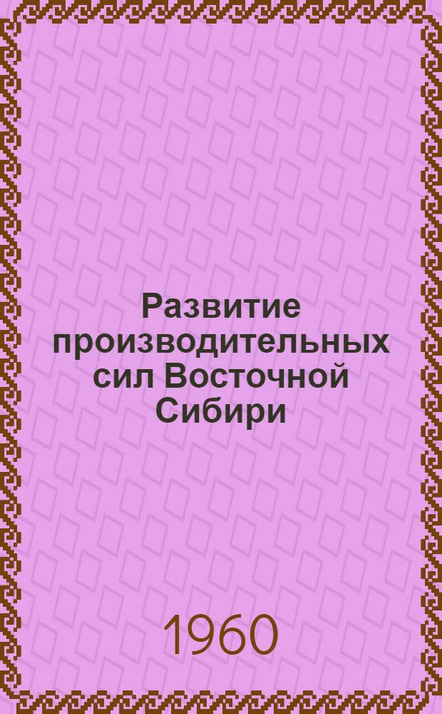 Развитие производительных сил Восточной Сибири : [Тpуды конференции В 13 т. [13] : Общие вопросы развития производительных сил
