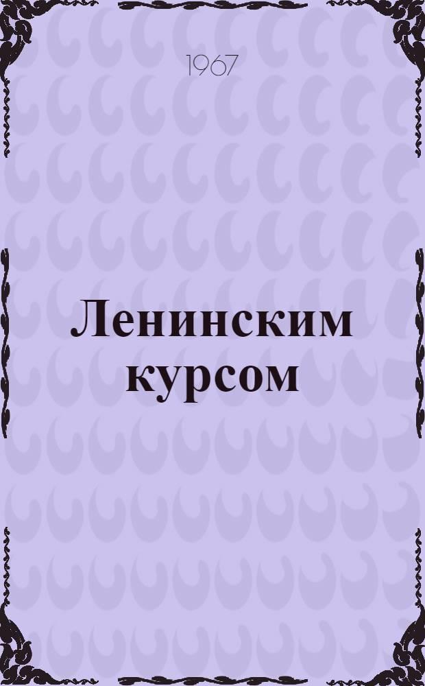 Ленинским курсом : (Из опыта парт.-орг. работы Компартии Казахстана)