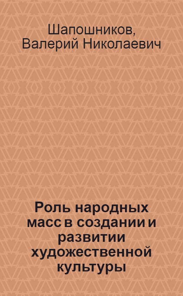 Роль народных масс в создании и развитии художественной культуры : (Метод. пособие в помощь лектору)