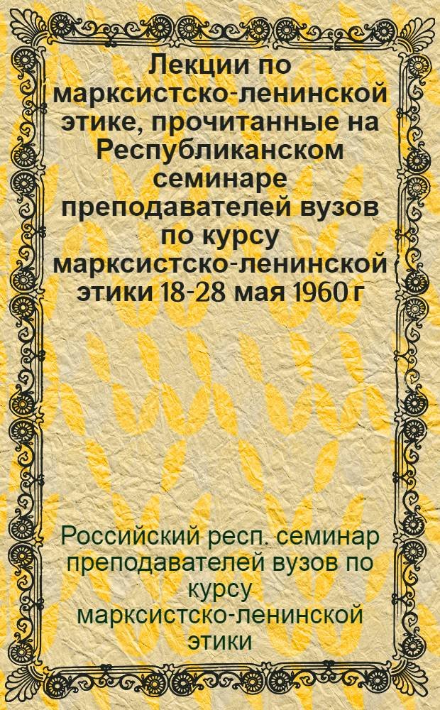 Лекции по марксистско-ленинской этике, прочитанные на Республиканском семинаре преподавателей вузов по курсу марксистско-ленинской этики 18-28 мая 1960 г.