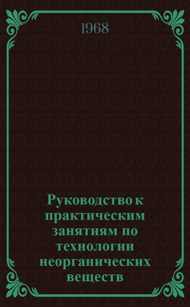 Руководство к практическим занятиям по технологии неорганических веществ : Для хим.-технол. специальностей вузов