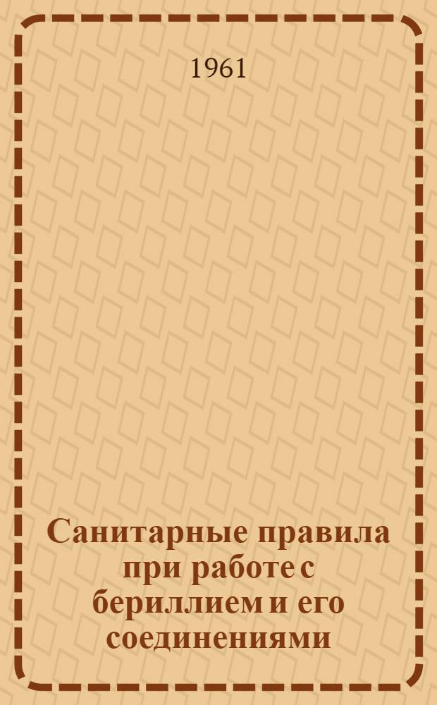 Санитарные правила при работе с бериллием и его соединениями : Утв. Гл. гос. сан. инспекцией СССР 14/Х 1960 г.