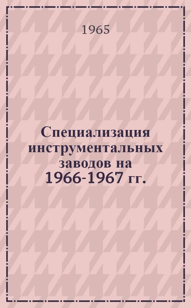 Специализация инструментальных заводов на 1966-1967 гг.