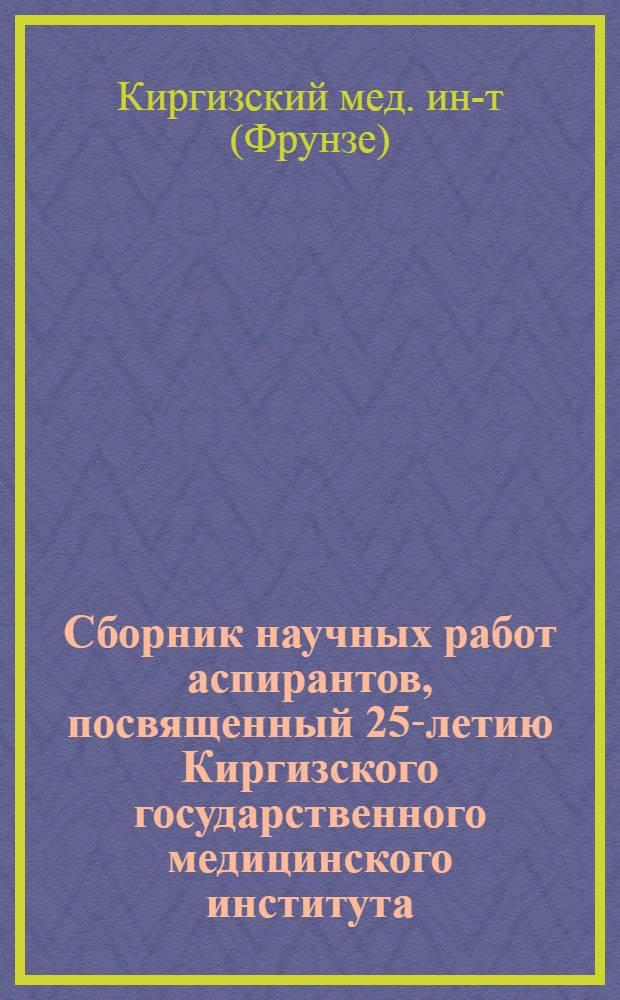 Сборник научных работ аспирантов, посвященный 25-летию Киргизского государственного медицинского института