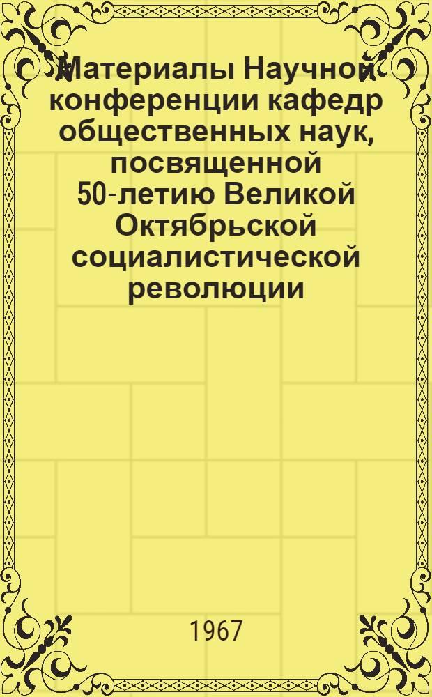 Материалы Научной конференции кафедр общественных наук, посвященной 50-летию Великой Октябрьской социалистической революции. (Октябрь 1967 г.)