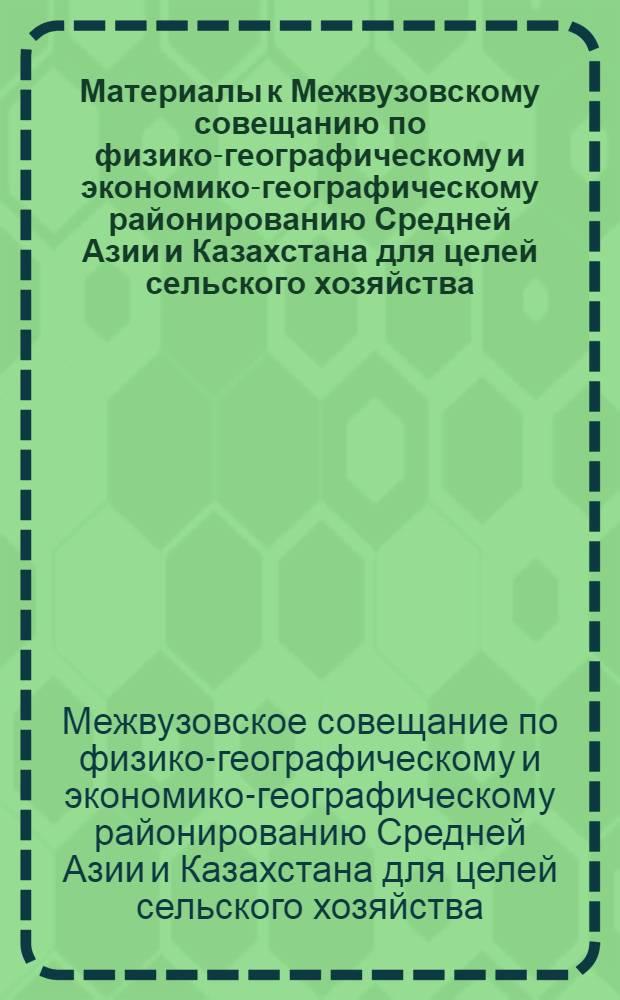 Материалы к Межвузовскому совещанию по физико-географическому и экономико-географическому районированию Средней Азии и Казахстана для целей сельского хозяйства (Октябрь 1965 г.)