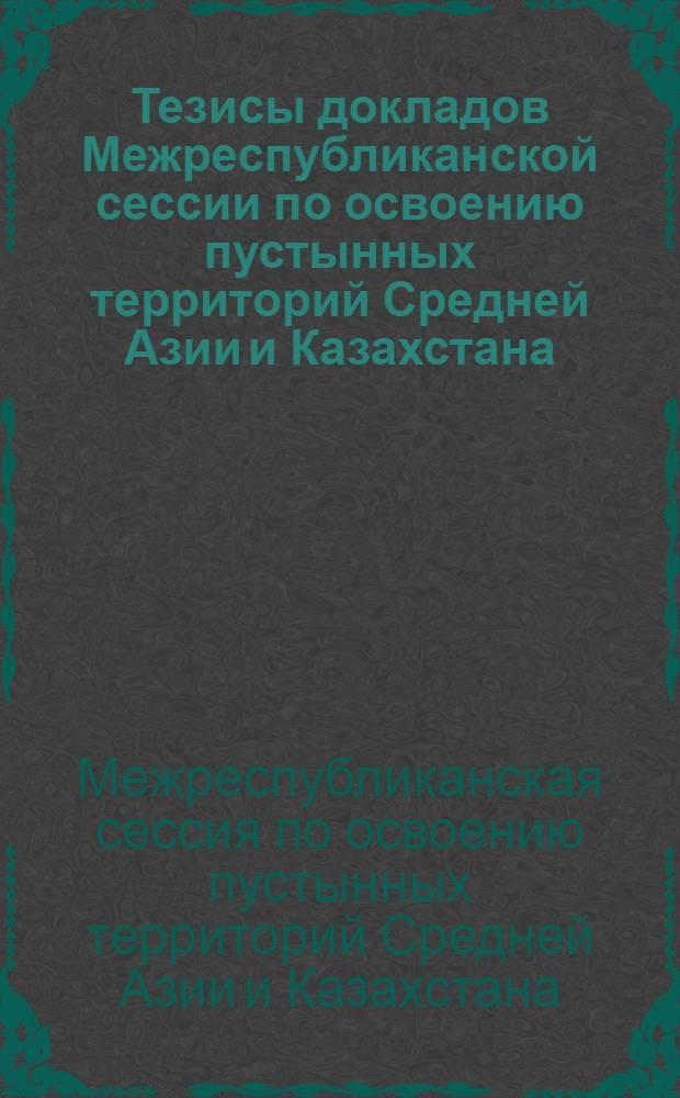 Тезисы докладов Межреспубликанской сессии по освоению пустынных территорий Средней Азии и Казахстана