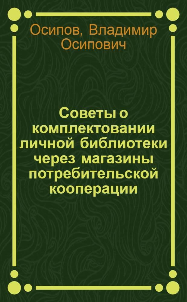 Советы о комплектовании личной библиотеки через магазины потребительской кооперации : (В помощь книготорговым работникам)