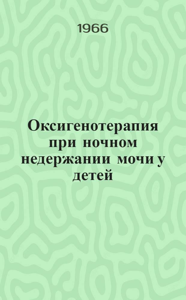 Оксигенотерапия при ночном недержании мочи у детей : Метод. письмо : Утв. 26/XI 1965 г