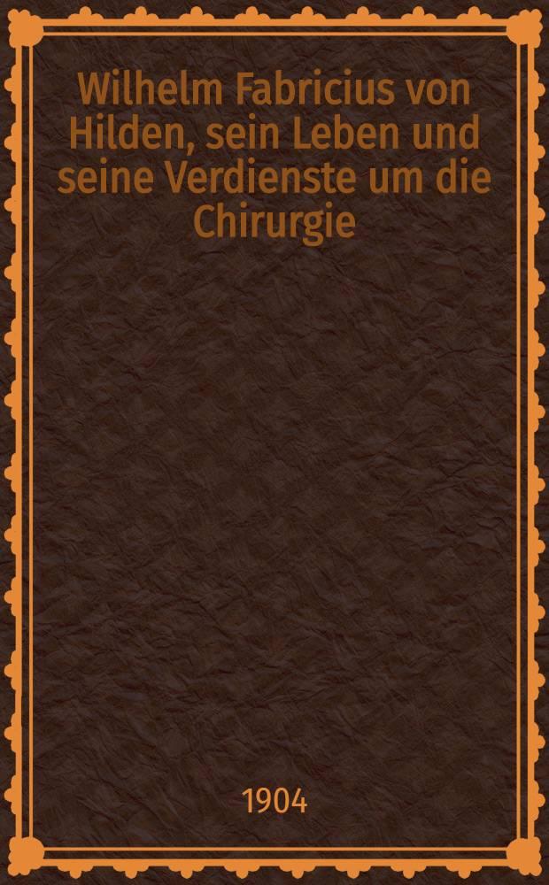 Wilhelm Fabricius von Hilden, sein Leben und seine Verdienste um die Chirurgie