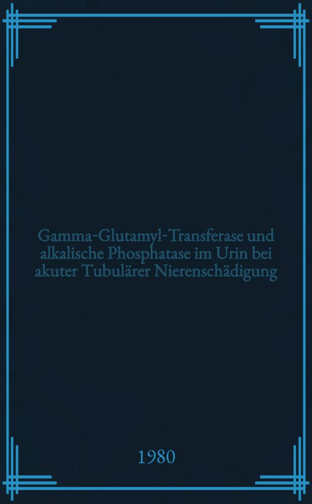 Gamma-Glutamyl-Transferase und alkalische Phosphatase im Urin bei akuter Tubulärer Nierenschädigung : Verlaufsuntersuchung bei intensivpatienten : Inaug.-Diss