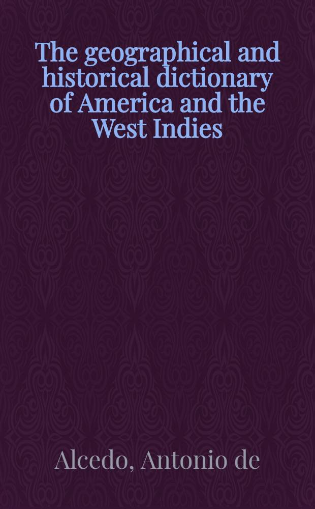 The geographical and historical dictionary of America and the West Indies : Containing an entire translation of the Spanish work of colonel Don Antonio de Alcedo ... with large additions and compilations from modern voyages and travels, and from original and authentic information : In 5 vol