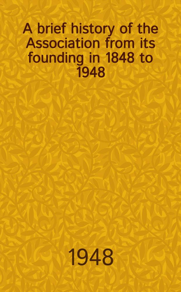 A brief history of the Association from its founding in 1848 to 1948 : Its present organization and operation, summarized proceedings for the period from Jan. 1940, to Jan. 1948 and a directory of members as of Dec. 31 1947