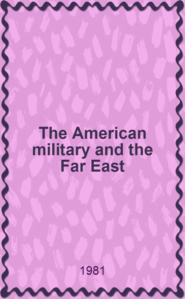 The American military and the Far East : Proc. of the Ninth Milit. history symp., United States air force acad., 1-3 Oct. 1980