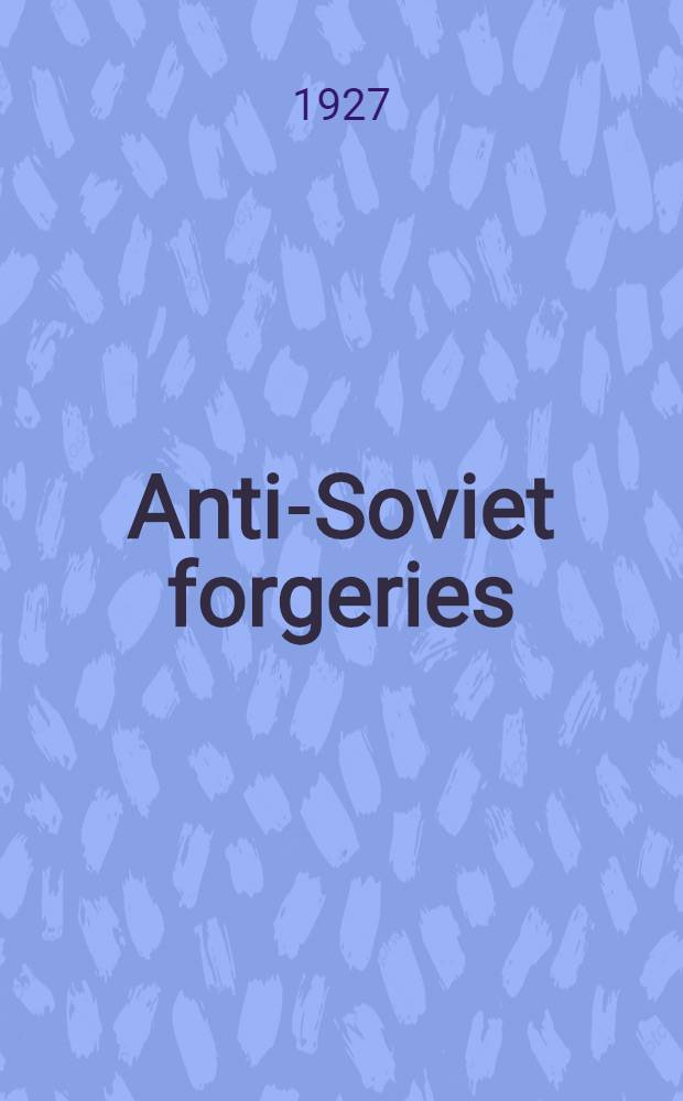 Anti-Soviet forgeries : A rec. of some of the forged doc. used at various times against the Sov. gov