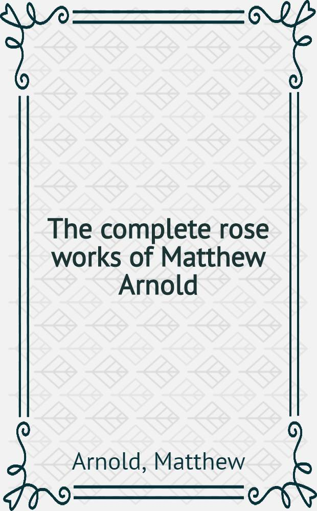 The complete rose works of Matthew Arnold