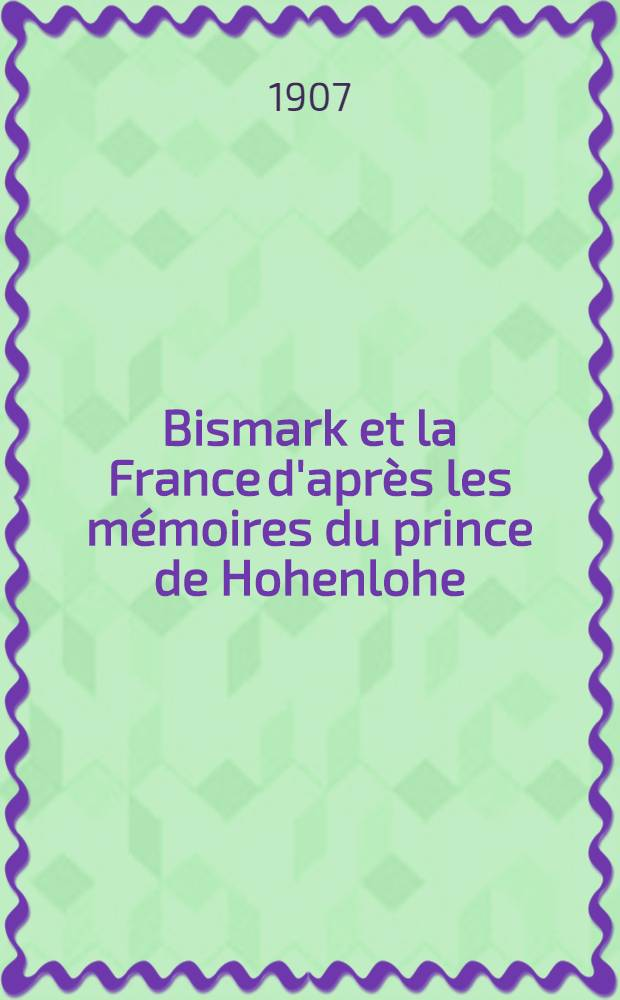 Bismark et la France d'après les mémoires du prince de Hohenlohe
