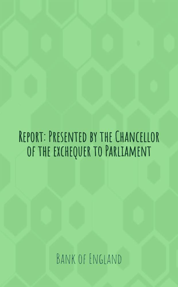 Report : Presented by the Chancellor of the exchequer to Parliament