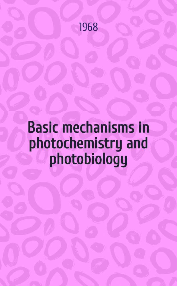 [Basic mechanisms in photochemistry and photobiology : Proceedings of an International symposium held at Caracas, Venezuela Dec. 4-8, 1967
