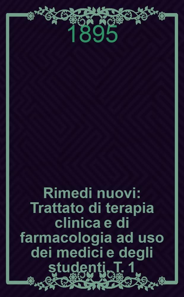 Rimedi nuovi : Trattato di terapia clinica e di farmacologia ad uso dei medici e degli studenti. T. 1