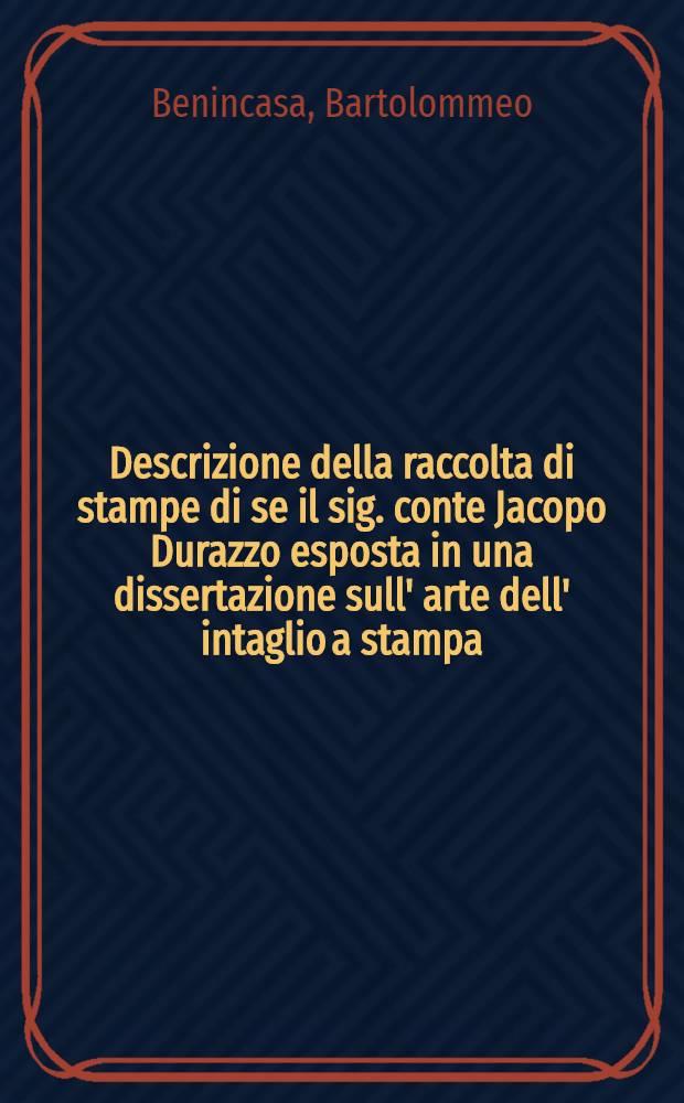 Descrizione della raccolta di stampe di se il sig. conte Jacopo Durazzo esposta in una dissertazione sull' arte dell' intaglio a stampa