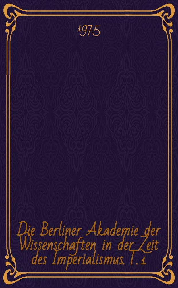 Die Berliner Akademie der Wissenschaften in der Zeit des Imperialismus. T. 1 : Von den neunziger Jahren des 19. Jahrhunderts bis zur Großen Sozialistischen Oktoberrevolution
