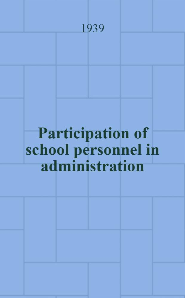 Participation of school personnel in administration : A study of the conditions which make for effective participation and the philosophy underlying the theory and practice of this type of administration
