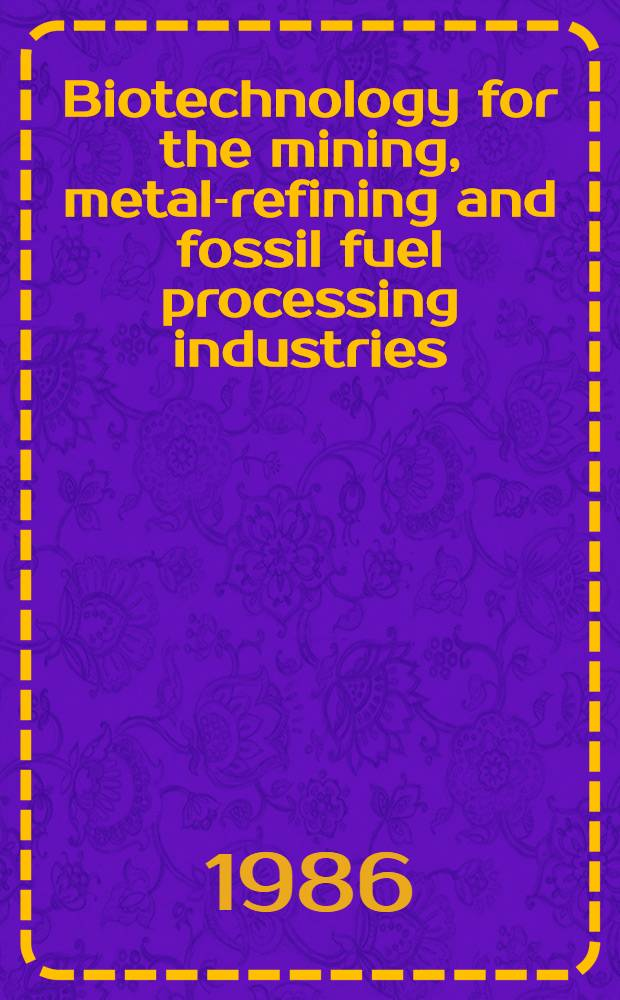 Biotechnology for the mining, metal-refining and fossil fuel processing industries : Proc. of a Workshop held ... in Troy, N. Y., May 28-30 1985