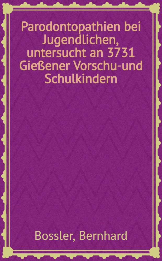Parodontopathien bei Jugendlichen, untersucht an 3731 Gießener Vorschul- und Schulkindern : Inaug.-Diss. ... der Med. Fak. der ... Univ. Gießen