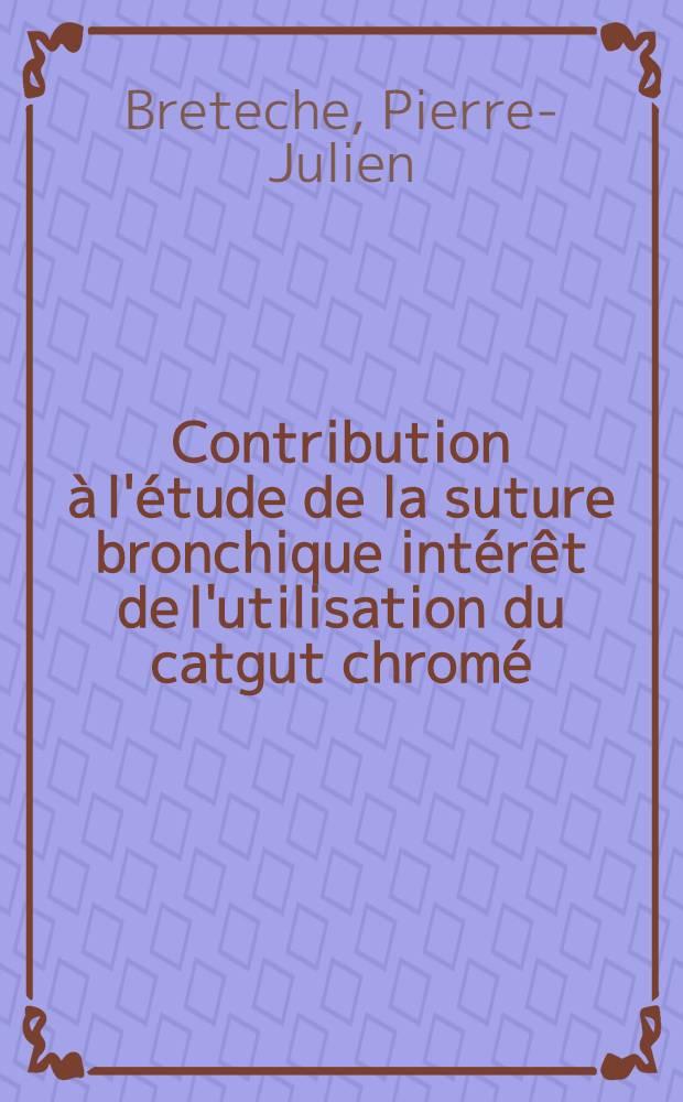 Contribution à l'étude de la suture bronchique intérêt de l'utilisation du catgut chromé : Thèse