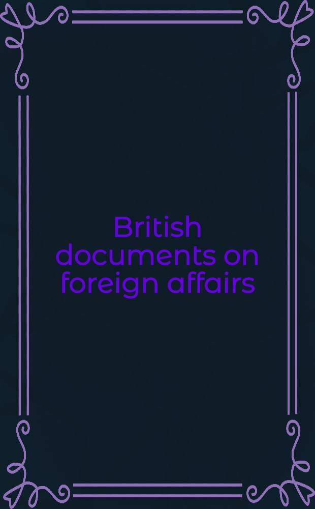 British documents on foreign affairs : Rep. a. papers from the Foreign office confidential print. Pt. 1 : From the mid-nineteenth century to the First World War