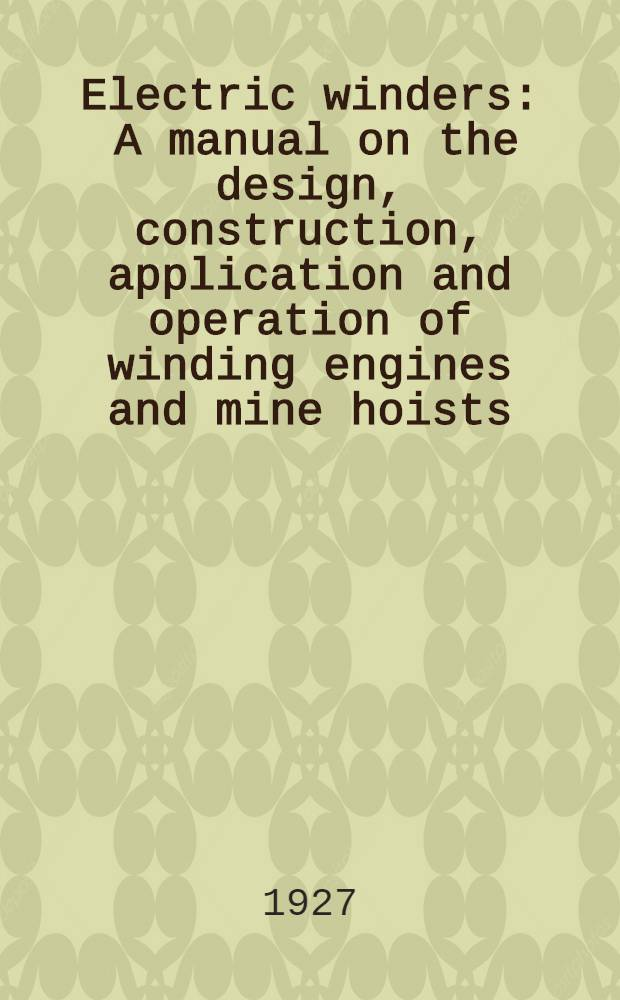 Electric winders : A manual on the design, construction, application and operation of winding engines and mine hoists
