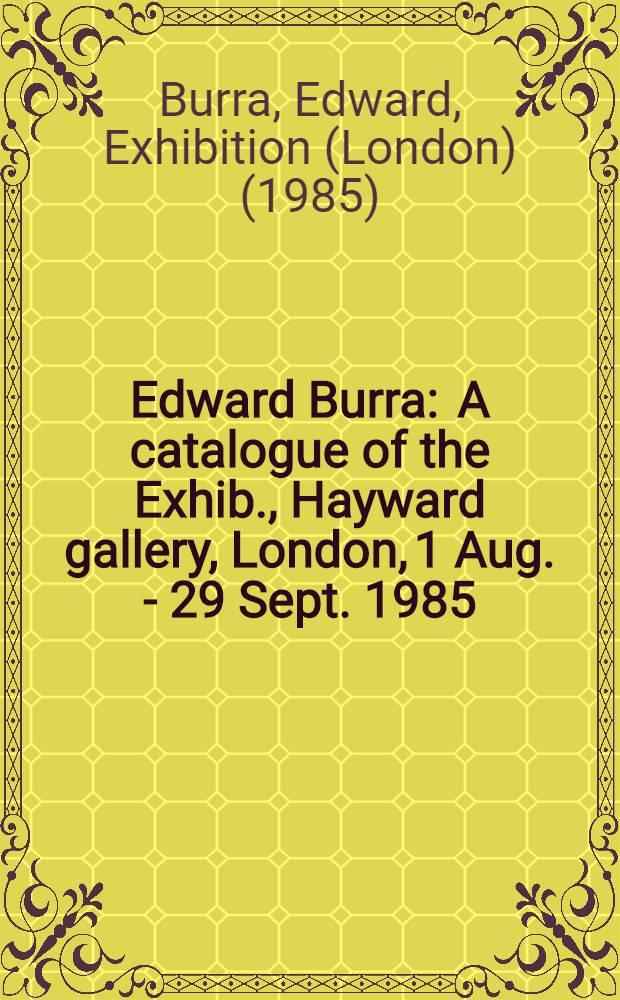 Edward Burra : A catalogue of the Exhib., Hayward gallery, London, 1 Aug. - 29 Sept. 1985