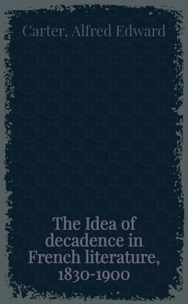 The Idea of decadence in French literature, 1830-1900