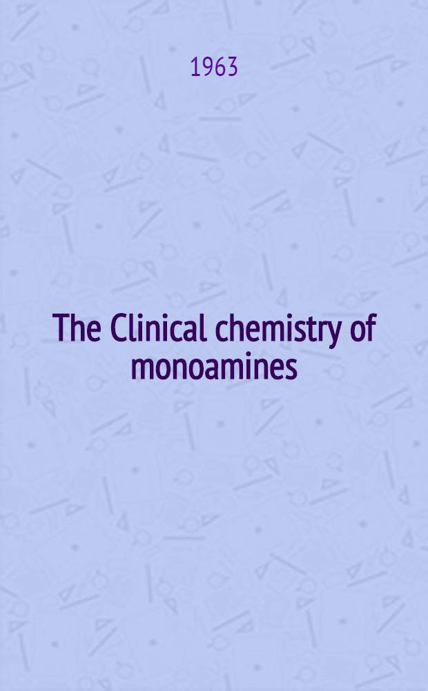 The Clinical chemistry of monoamines : Proceedings of the Symposium held in Manchester, 1962 : Organised by the Assoc. of clinical biochemist, Great Britain