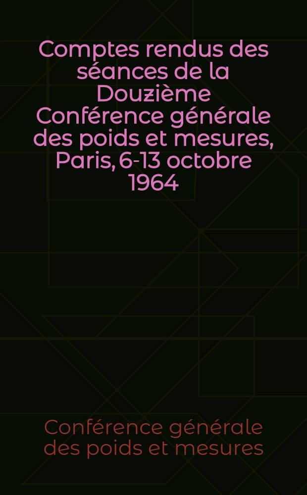 Comptes rendus des séances de la Douzième Conférence générale des poids et mesures, Paris, 6-13 octobre 1964
