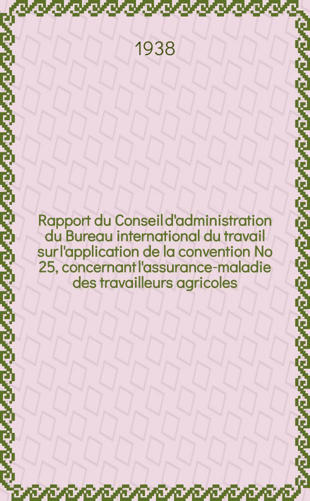 Rapport du Conseil d'administration du Bureau international du travail sur l'application de la convention [No 25], concernant l'assurance-maladie des travailleurs agricoles