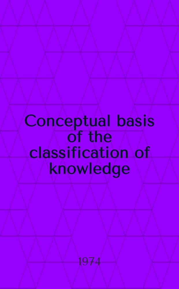 Conceptual basis of the classification of knowledge = Les fondements de la classification des savoirs : Proceedings of the Ottawa conf. on the conceptual basis of the classification of knowledge, Oct. 1st to 5th, 1971
