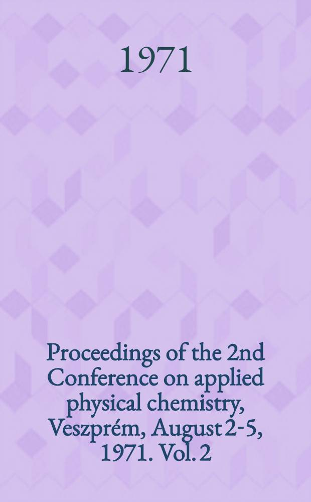 Proceedings of the 2nd Conference on applied physical chemistry, Veszprém, August 2-5, 1971. Vol. 2 : [Chemical engineering