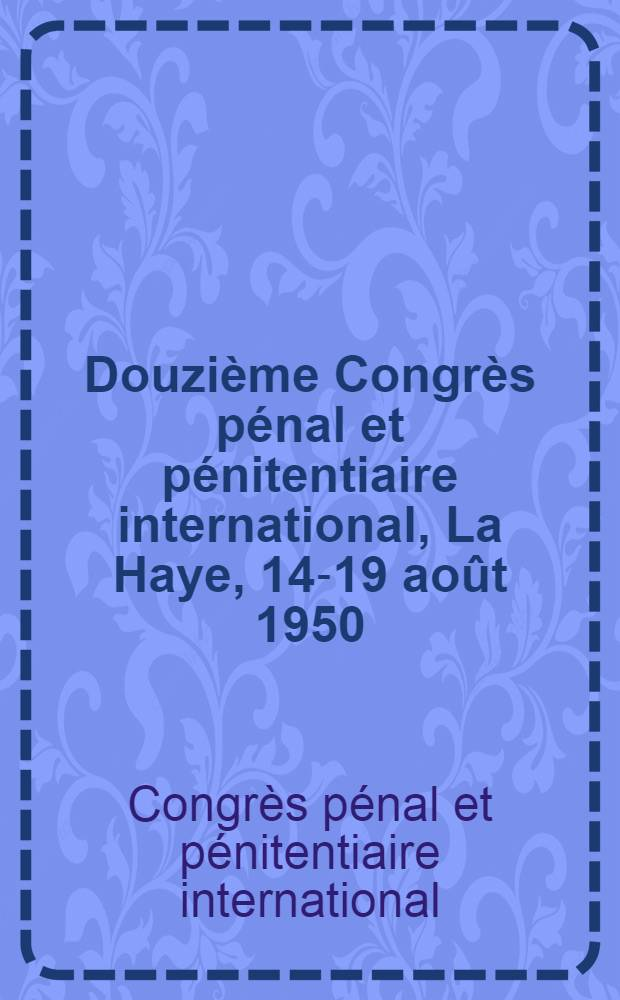 Douzième Congrès pénal et pénitentiaire international, La Haye, 14-19 août 1950 = Twelfth International penal and penitentiary congress, The Hague, 14-19 Aug. 1950 : Actes