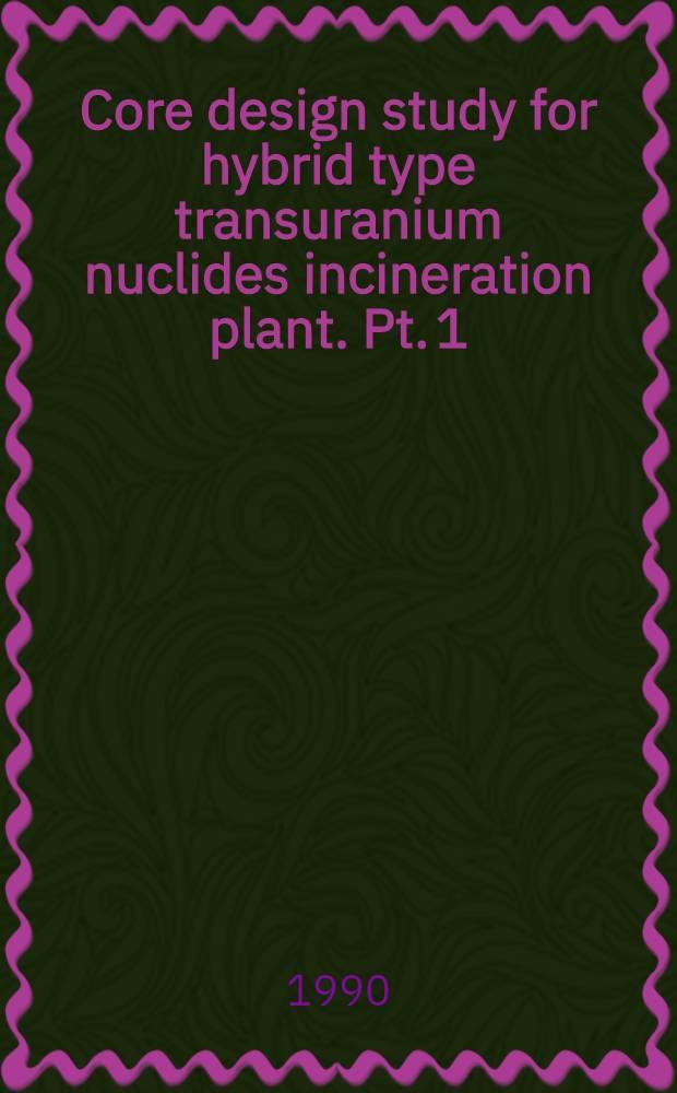 Core design study for hybrid type transuranium nuclides incineration plant. Pt. 1 : Concept