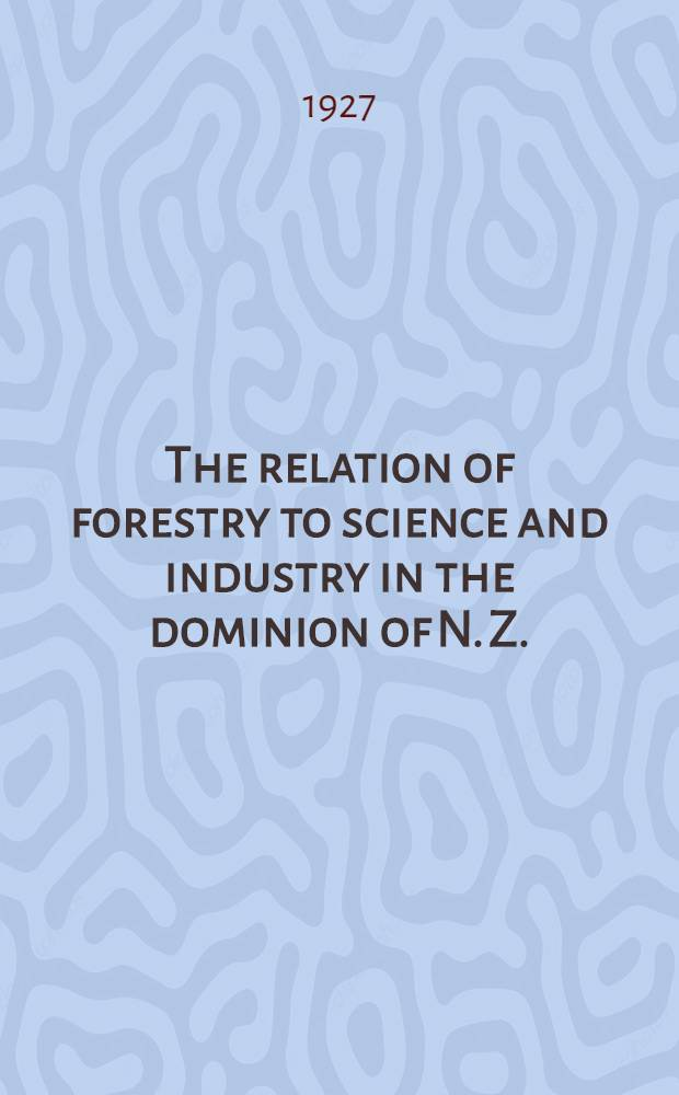 The relation of forestry to science and industry in the dominion of N. Z.