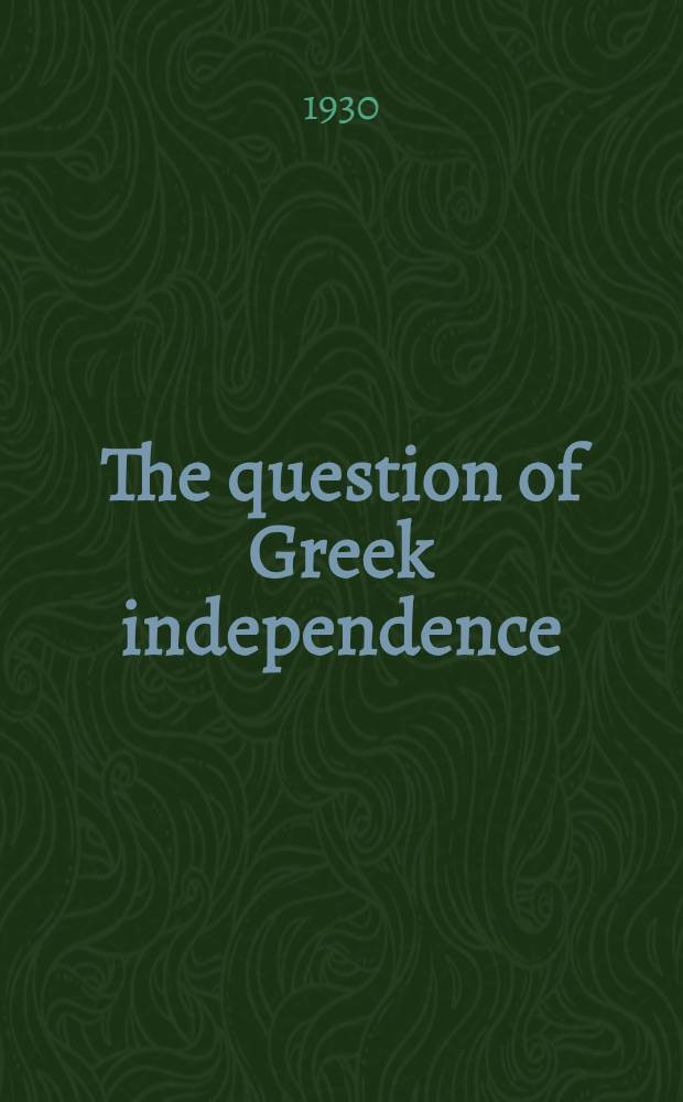 The question of Greek independence : A study of British policy in the Near East, 1821-1933