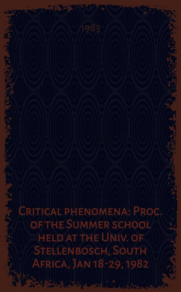 Critical phenomena : Proc. of the Summer school held at the Univ. of Stellenbosch, South Africa, Jan 18-29, 1982