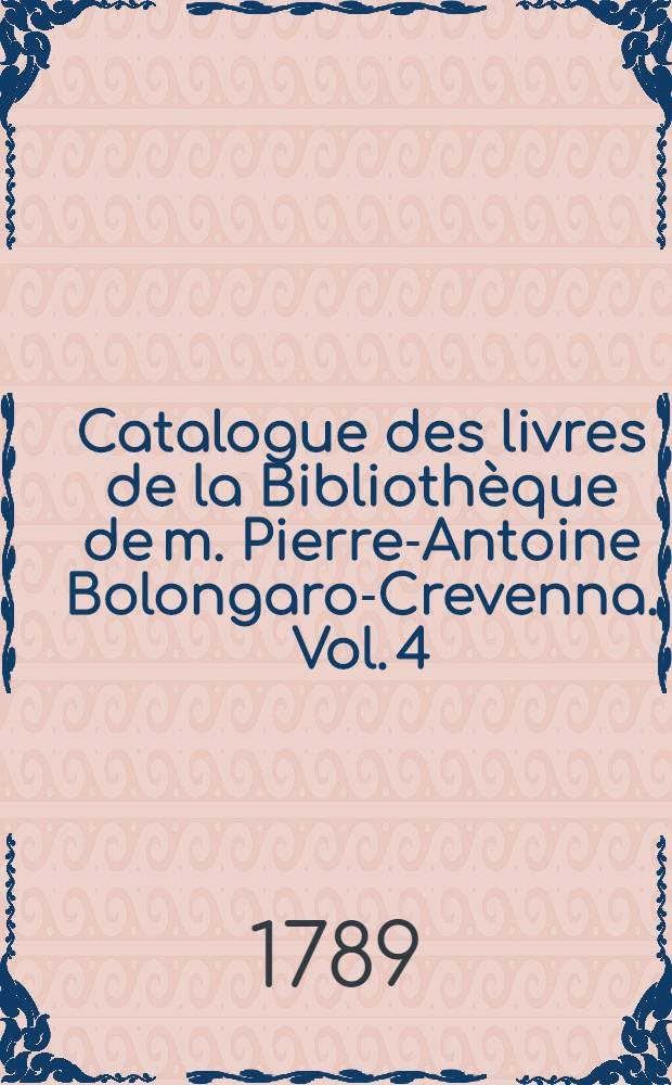 Catalogue des livres de la Bibliothèque de m. Pierre-Antoine Bolongaro-Crevenna. Vol. 4 : Histoire